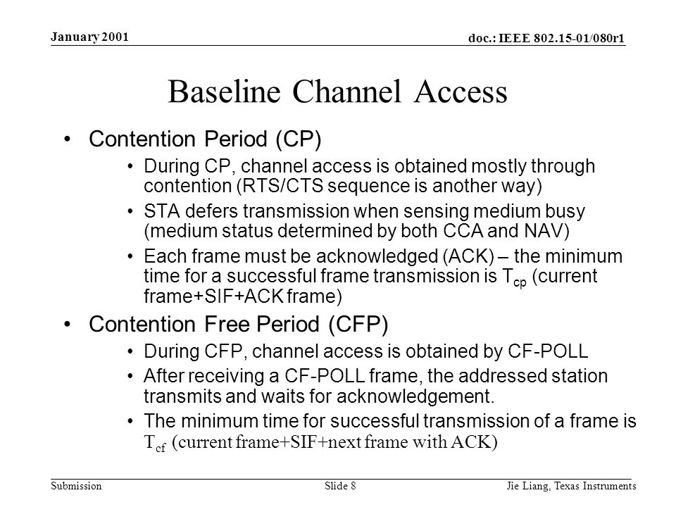 doc.: IEEE 802.15-01/080r1 Submission January 2001 Jie Liang, Texas InstrumentsSlide 8 Baseline Channel Access Contention Period (CP) During CP, channel access is obtained mostly through contention (RTS/CTS sequence is another way) STA defers transmission when sensing medium busy (medium status determined by both CCA and NAV) Each frame must be acknowledged (ACK) – the minimum time for a successful frame transmission is T cp (current frame+SIF+ACK frame) Contention Free Period (CFP) During CFP, channel access is obtained by CF-POLL After receiving a CF-POLL frame, the addressed station transmits and waits for acknowledgement.