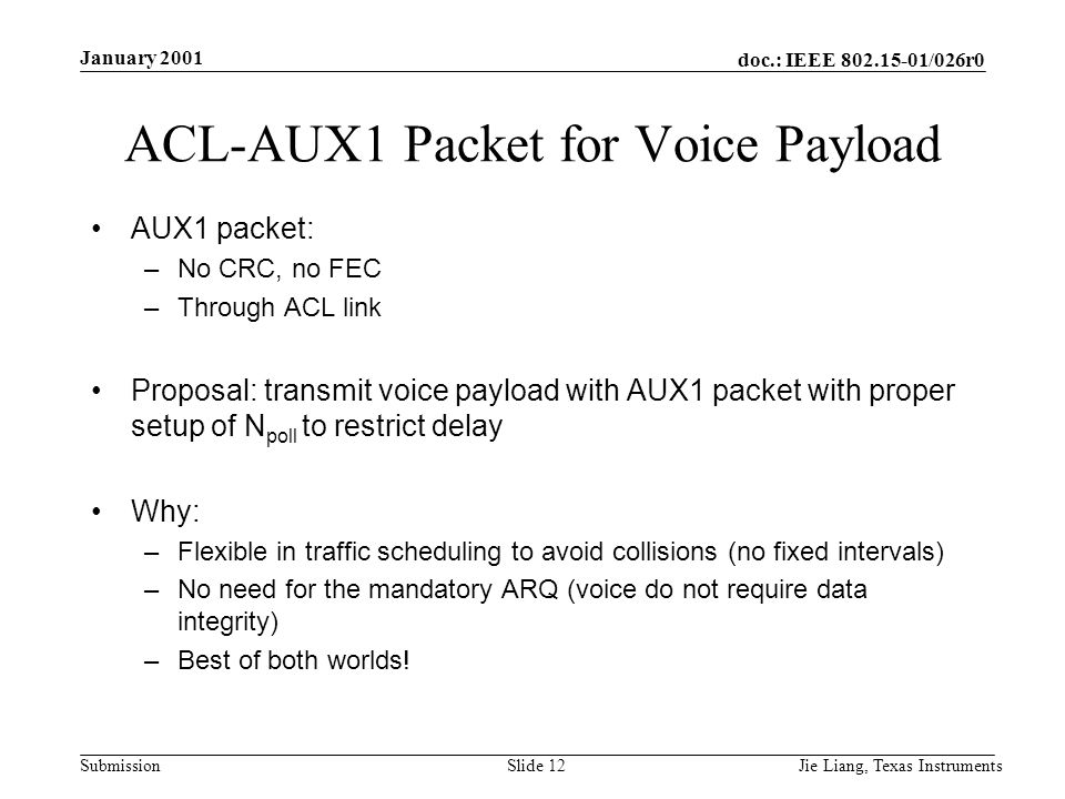 doc.: IEEE 802.15-01/026r0 Submission January 2001 Jie Liang, Texas InstrumentsSlide 12 ACL-AUX1 Packet for Voice Payload AUX1 packet: –No CRC, no FEC –Through ACL link Proposal: transmit voice payload with AUX1 packet with proper setup of N poll to restrict delay Why: –Flexible in traffic scheduling to avoid collisions (no fixed intervals) –No need for the mandatory ARQ (voice do not require data integrity) –Best of both worlds!