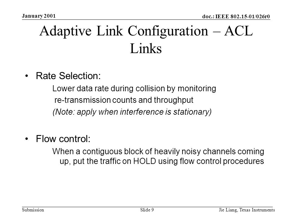 doc.: IEEE 802.15-01/026r0 Submission January 2001 Jie Liang, Texas InstrumentsSlide 9 Adaptive Link Configuration – ACL Links Rate Selection: Lower data rate during collision by monitoring re-transmission counts and throughput (Note: apply when interference is stationary) Flow control: When a contiguous block of heavily noisy channels coming up, put the traffic on HOLD using flow control procedures