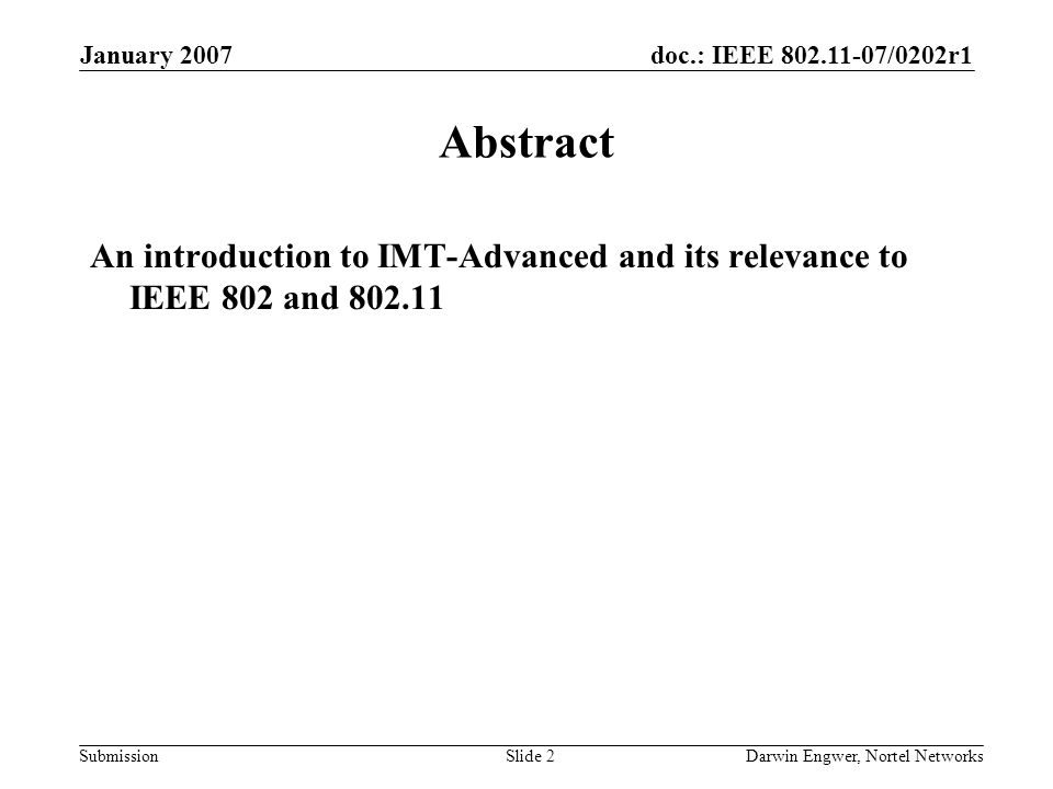 doc.: IEEE 802.11-07/0202r1 Submission January 2007 Darwin Engwer, Nortel NetworksSlide 2 Abstract An introduction to IMT-Advanced and its relevance to IEEE 802 and 802.11