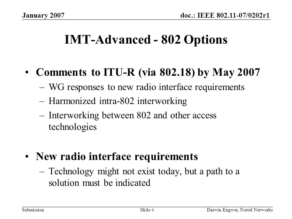 doc.: IEEE 802.11-07/0202r1 Submission January 2007 Darwin Engwer, Nortel NetworksSlide 4 IMT-Advanced - 802 Options Comments to ITU-R (via 802.18) by May 2007 –WG responses to new radio interface requirements –Harmonized intra-802 interworking –Interworking between 802 and other access technologies New radio interface requirements –Technology might not exist today, but a path to a solution must be indicated