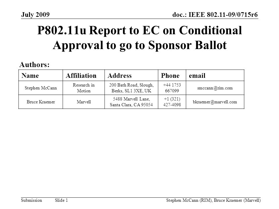 doc.: IEEE 802.11-09/0715r6 Submission July 2009 Stephen McCann (RIM), Bruce Kraemer (Marvell) Slide 1 P802.11u Report to EC on Conditional Approval to go to Sponsor Ballot Authors: NameAffiliationAddressPhoneemail Stephen McCann Research in Motion 200 Bath Road, Slough, Berks, SL1 3XE, UK +44 1753 667099 smccann@rim.com Bruce KraemerMarvell 5488 Marvell Lane, Santa Clara, CA 95054 +1 (321) 427-4098 bkraemer@marvell.com