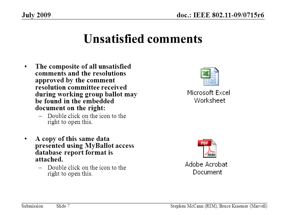 doc.: IEEE 802.11-09/0715r6 Submission July 2009 Stephen McCann (RIM), Bruce Kraemer (Marvell) Slide 7 Unsatisfied comments The composite of all unsatisfied comments and the resolutions approved by the comment resolution committee received during working group ballot may be found in the embedded document on the right: –Double click on the icon to the right to open this.