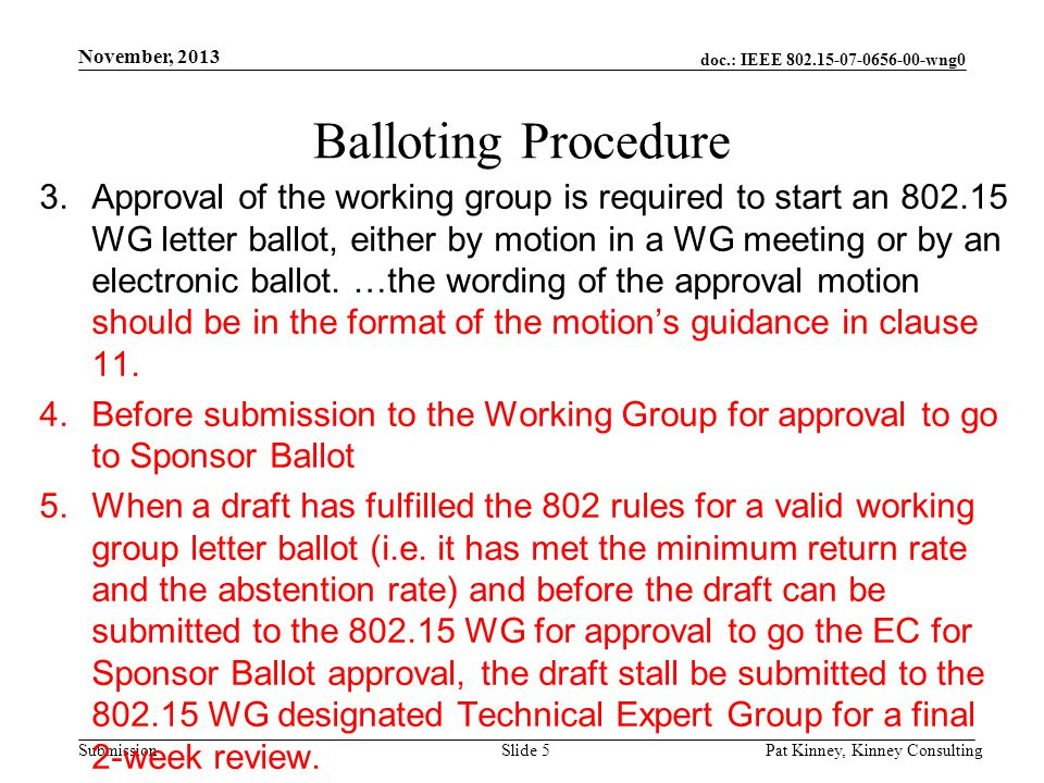doc.: IEEE 802.15-07-0656-00-wng0 Submission November, 2013 Pat Kinney, Kinney ConsultingSlide 5 Balloting Procedure 3.Approval of the working group is required to start an 802.15 WG letter ballot, either by motion in a WG meeting or by an electronic ballot.