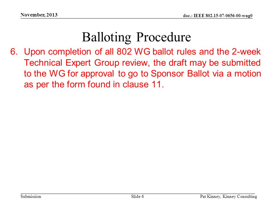 doc.: IEEE 802.15-07-0656-00-wng0 Submission November, 2013 Pat Kinney, Kinney ConsultingSlide 6 Balloting Procedure 6.Upon completion of all 802 WG b