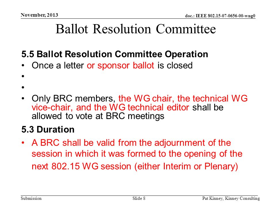 doc.: IEEE 802.15-07-0656-00-wng0 Submission November, 2013 Pat Kinney, Kinney ConsultingSlide 8 Ballot Resolution Committee 5.5 Ballot Resolution Committee Operation Once a letter or sponsor ballot is closed Only BRC members, the WG chair, the technical WG vice-chair, and the WG technical editor shall be allowed to vote at BRC meetings 5.3 Duration A BRC shall be valid from the adjournment of the session in which it was formed to the opening of the next 802.15 WG session (either Interim or Plenary)