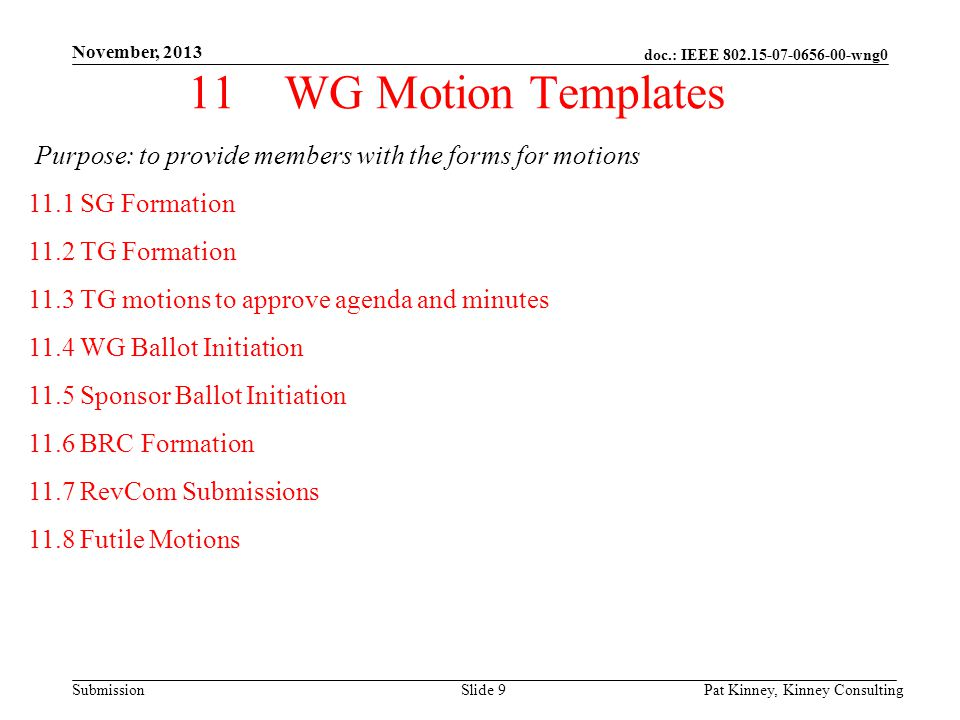 doc.: IEEE 802.15-07-0656-00-wng0 Submission November, 2013 Pat Kinney, Kinney ConsultingSlide 9 11WG Motion Templates Purpose: to provide members with the forms for motions 11.1 SG Formation 11.2 TG Formation 11.3 TG motions to approve agenda and minutes 11.4 WG Ballot Initiation 11.5 Sponsor Ballot Initiation 11.6 BRC Formation 11.7 RevCom Submissions 11.8 Futile Motions
