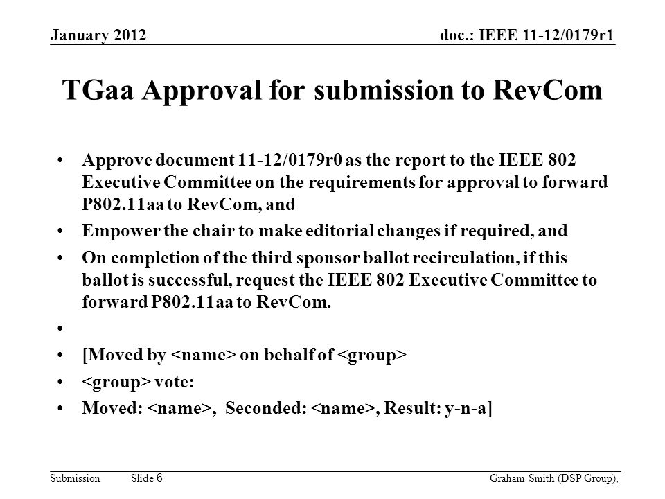 doc.: IEEE 11-12/0179r1 Submission TGaa Approval for submission to RevCom Approve document 11-12/0179r0 as the report to the IEEE 802 Executive Committee on the requirements for approval to forward P802.11aa to RevCom, and Empower the chair to make editorial changes if required, and On completion of the third sponsor ballot recirculation, if this ballot is successful, request the IEEE 802 Executive Committee to forward P802.11aa to RevCom.