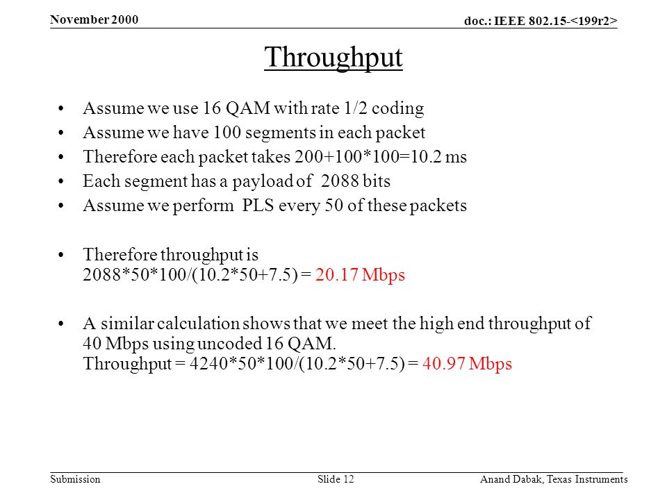 doc.: IEEE 802.15- Submission November 2000 Anand Dabak, Texas InstrumentsSlide 12 Throughput Assume we use 16 QAM with rate 1/2 coding Assume we have 100 segments in each packet Therefore each packet takes 200+100*100=10.2 ms Each segment has a payload of 2088 bits Assume we perform PLS every 50 of these packets Therefore throughput is 2088*50*100/(10.2*50+7.5) = 20.17 Mbps A similar calculation shows that we meet the high end throughput of 40 Mbps using uncoded 16 QAM.