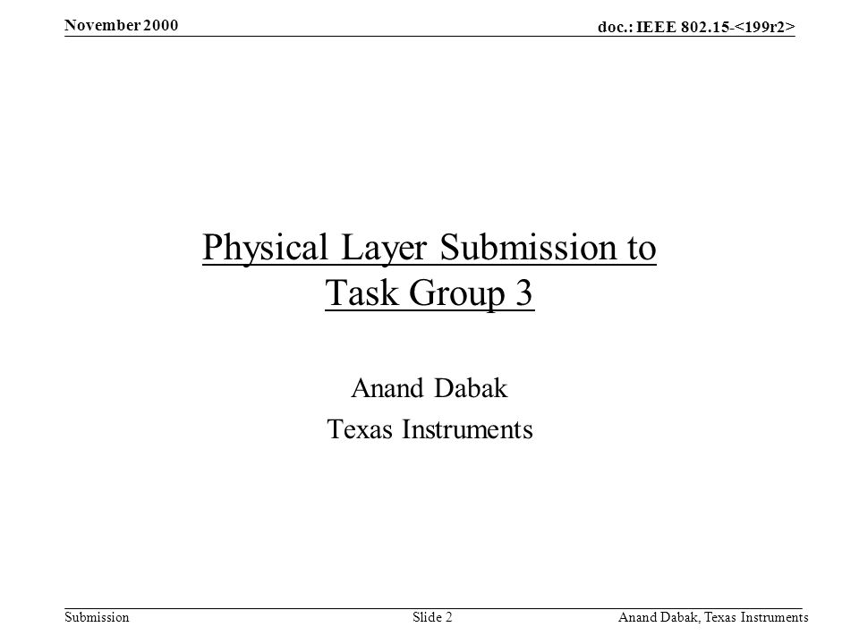 doc.: IEEE 802.15- Submission November 2000 Anand Dabak, Texas InstrumentsSlide 2 Physical Layer Submission to Task Group 3 Anand Dabak Texas Instruments