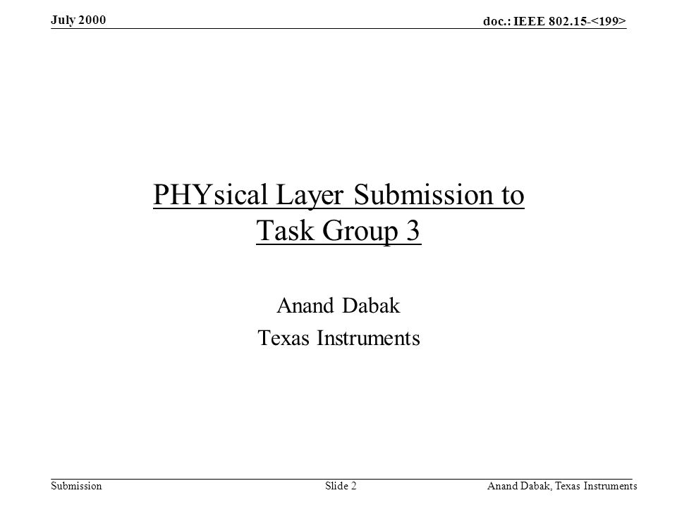 doc.: IEEE 802.15- Submission July 2000 Anand Dabak, Texas InstrumentsSlide 33 PHY layer evaluation criteria Power consumption –Mode 1 (Bluetooth): Transmit –40 mW peak, 20 mW average Receive –65 mW peak, 3 mW average –Mode 2 Transmit –80 mW peak (40 mW RF + 40 mW baseband), 40 mW average Receive –106 mW peak (50 mW RF + 56 mW baseband), 53 mW average –Mode 3 Transmit –135 mW (65 mW RF + 70 mW baseband) peak, 63 mW average Receive –165 mW (65 mW RF + 100 mW Baseband) peak, 83 mW average