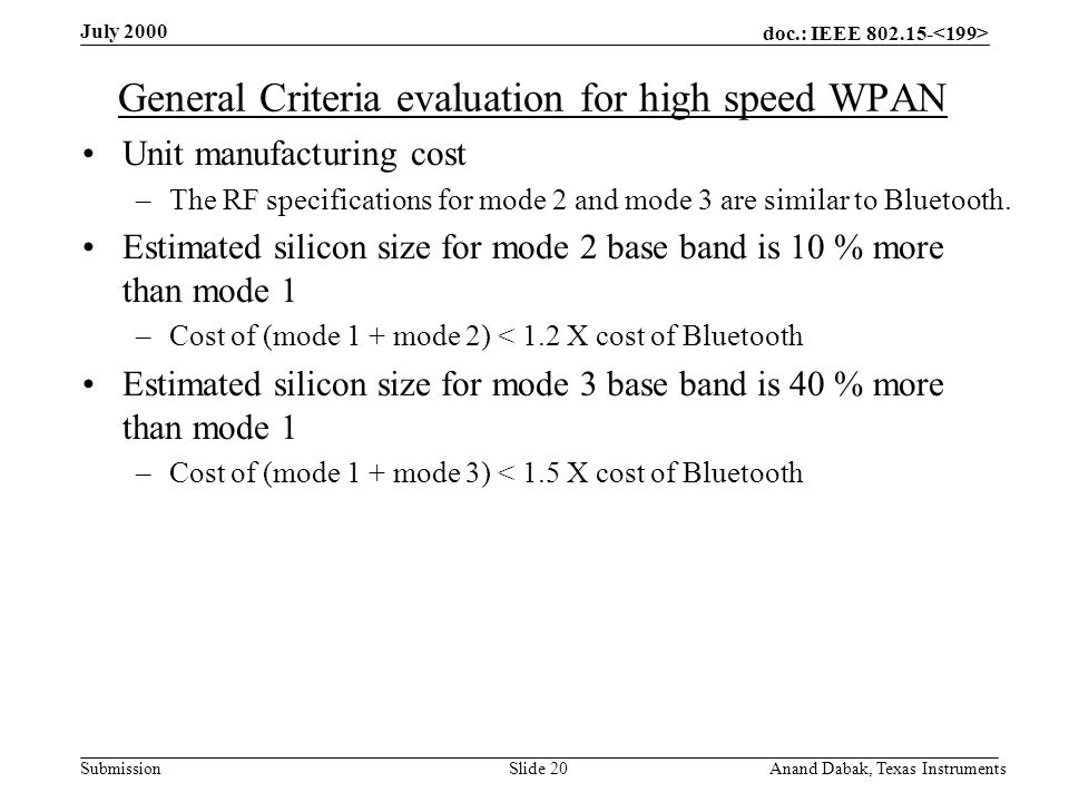 doc.: IEEE 802.15- Submission July 2000 Anand Dabak, Texas InstrumentsSlide 20 General Criteria evaluation for high speed WPAN Unit manufacturing cost –The RF specifications for mode 2 and mode 3 are similar to Bluetooth.