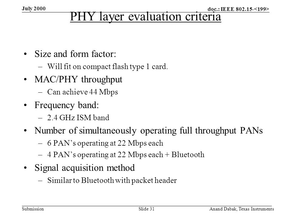 doc.: IEEE 802.15- Submission July 2000 Anand Dabak, Texas InstrumentsSlide 31 PHY layer evaluation criteria Size and form factor: –Will fit on compact flash type 1 card.