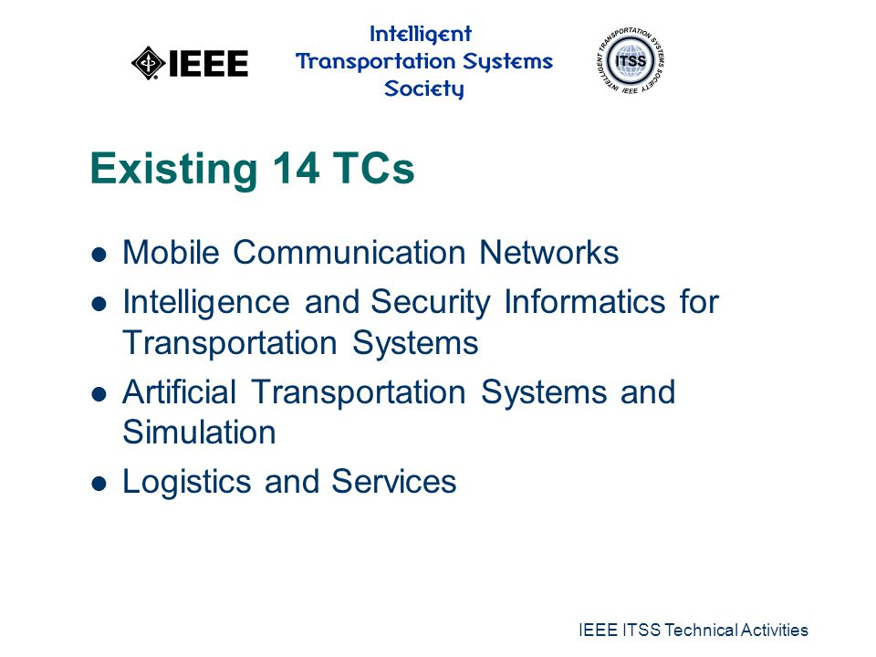 IEEE ITSS Technical Activities Existing 14 TCs Mobile Communication Networks Intelligence and Security Informatics for Transportation Systems Artificial Transportation Systems and Simulation Logistics and Services
