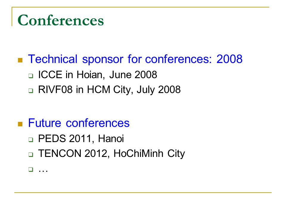Conferences Technical sponsor for conferences: 2008  ICCE in Hoian, June 2008  RIVF08 in HCM City, July 2008 Future conferences  PEDS 2011, Hanoi  TENCON 2012, HoChiMinh City  …