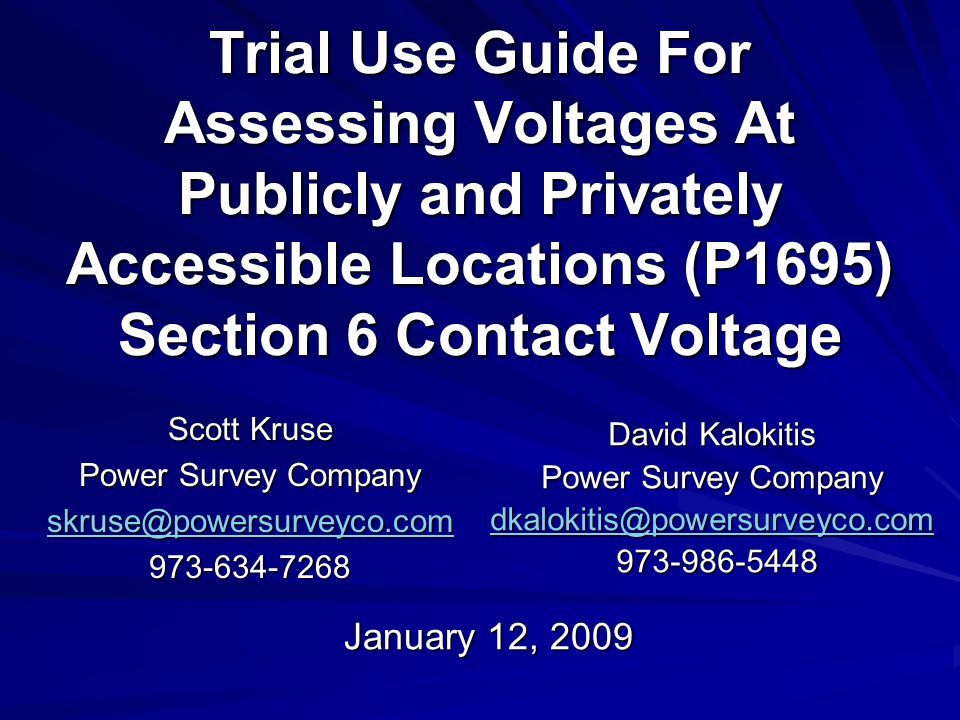 Trial Use Guide For Assessing Voltages At Publicly and Privately Accessible Locations (P1695) Section 6 Contact Voltage Scott Kruse Power Survey Company skruse@powersurveyco.com973-634-7268 January 12, 2009 David Kalokitis Power Survey Company dkalokitis@powersurveyco.com 973-986-5448 973-986-5448