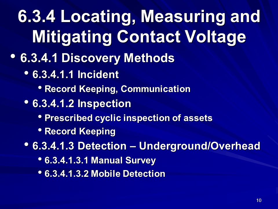 10 6.3.4 Locating, Measuring and Mitigating Contact Voltage 6.3.4.1 Discovery Methods 6.3.4.1 Discovery Methods 6.3.4.1.1 Incident 6.3.4.1.1 Incident Record Keeping, Communication Record Keeping, Communication 6.3.4.1.2 Inspection 6.3.4.1.2 Inspection Prescribed cyclic inspection of assets Prescribed cyclic inspection of assets Record Keeping Record Keeping 6.3.4.1.3 Detection – Underground/Overhead 6.3.4.1.3 Detection – Underground/Overhead 6.3.4.1.3.1 Manual Survey 6.3.4.1.3.1 Manual Survey 6.3.4.1.3.2 Mobile Detection 6.3.4.1.3.2 Mobile Detection