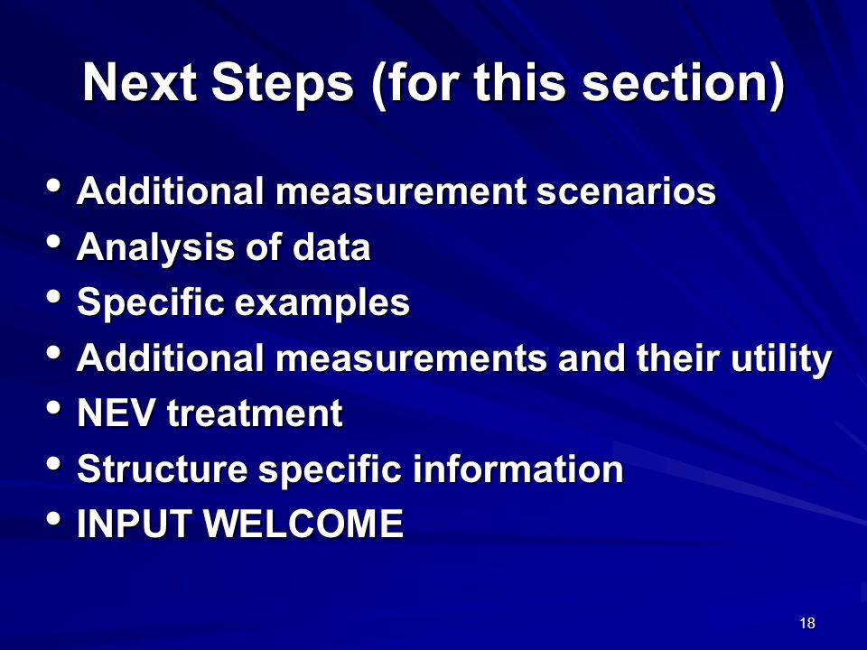 18 Next Steps (for this section) Additional measurement scenarios Additional measurement scenarios Analysis of data Analysis of data Specific examples Specific examples Additional measurements and their utility Additional measurements and their utility NEV treatment NEV treatment Structure specific information Structure specific information INPUT WELCOME INPUT WELCOME