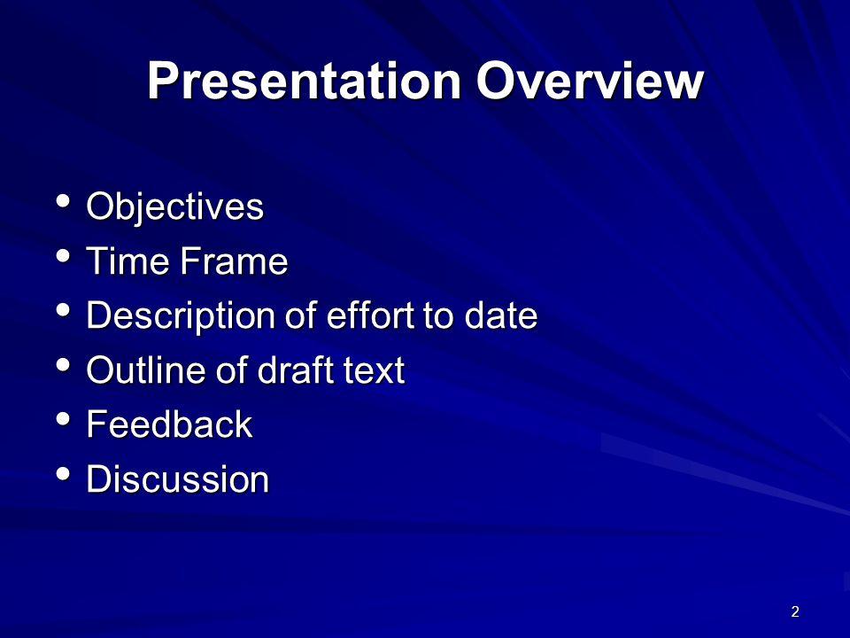 2 Presentation Overview Objectives Objectives Time Frame Time Frame Description of effort to date Description of effort to date Outline of draft text Outline of draft text Feedback Feedback Discussion Discussion