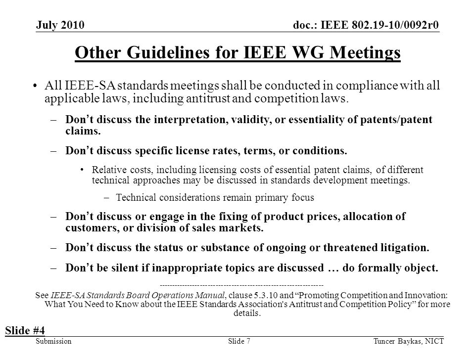 doc.: IEEE 802.19-10/0092r0 Submission July 2010 Tuncer Baykas, NICTSlide 7 Other Guidelines for IEEE WG Meetings All IEEE-SA standards meetings shall be conducted in compliance with all applicable laws, including antitrust and competition laws.