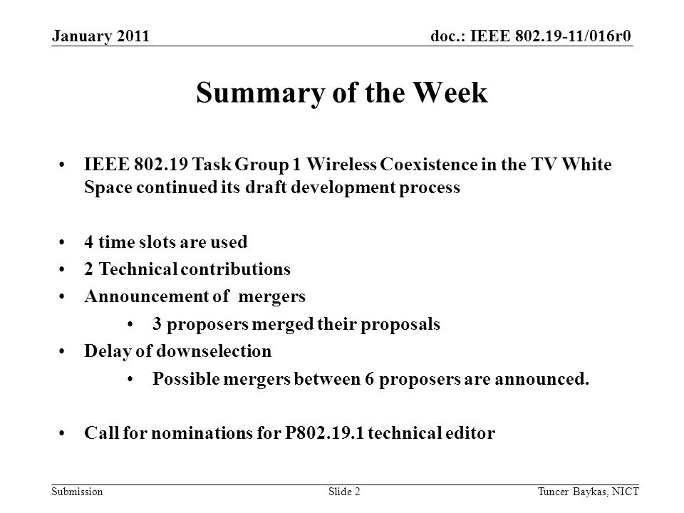 doc.: IEEE 802.19-11/016r0 Submission January 2011 Tuncer Baykas, NICTSlide 2 Summary of the Week IEEE 802.19 Task Group 1 Wireless Coexistence in the TV White Space continued its draft development process 4 time slots are used 2 Technical contributions Announcement of mergers 3 proposers merged their proposals Delay of downselection Possible mergers between 6 proposers are announced.