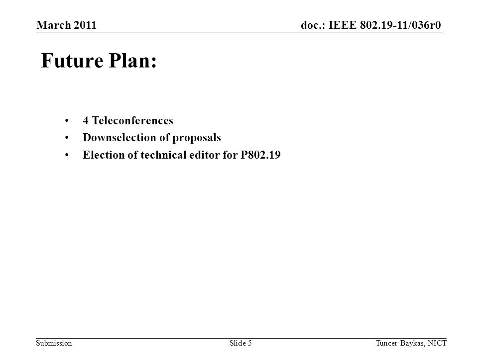 doc.: IEEE 802.19-11/036r0 Submission March 2011 Tuncer Baykas, NICTSlide 5 Future Plan: 4 Teleconferences Downselection of proposals Election of technical editor for P802.19