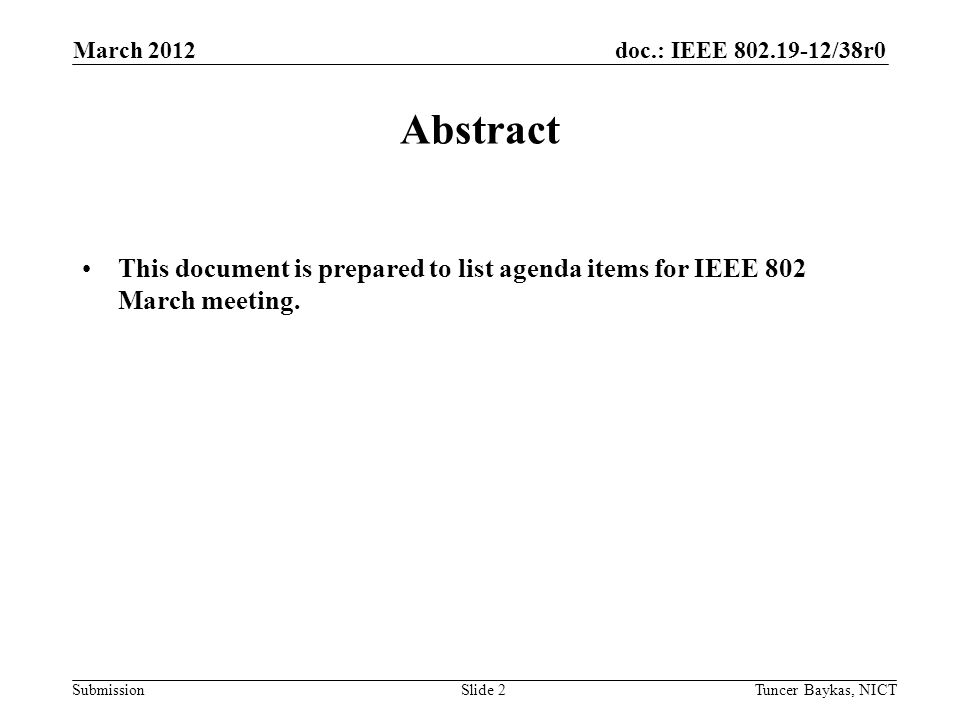 doc.: IEEE /38r0 Submission March 2012 Tuncer Baykas, NICTSlide 2 Abstract This document is prepared to list agenda items for IEEE 802 March meeting.