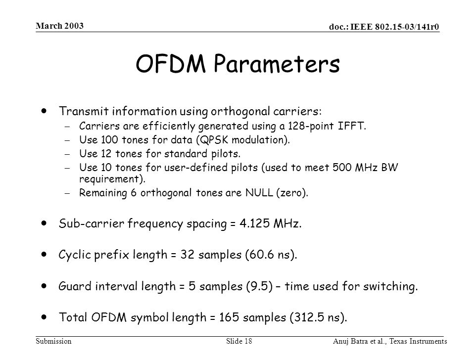 doc.: IEEE /141r0 Submission March 2003 Anuj Batra et al., Texas InstrumentsSlide 18 OFDM Parameters  Transmit information using orthogonal carriers:  Carriers are efficiently generated using a 128-point IFFT.