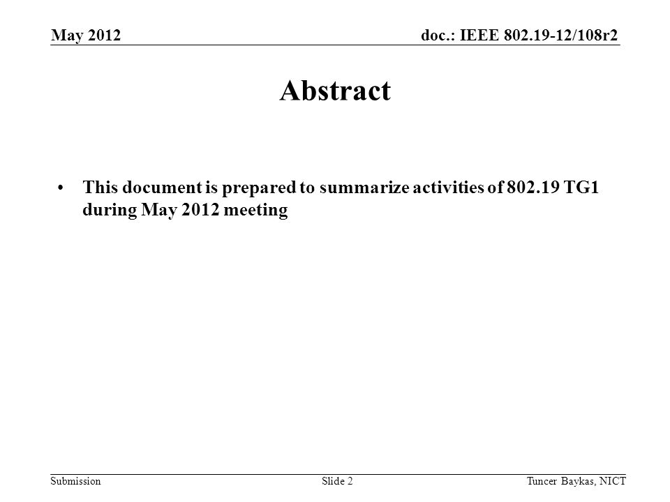 doc.: IEEE 802.19-12/108r2 Submission May 2012 Tuncer Baykas, NICTSlide 2 Abstract This document is prepared to summarize activities of 802.19 TG1 dur