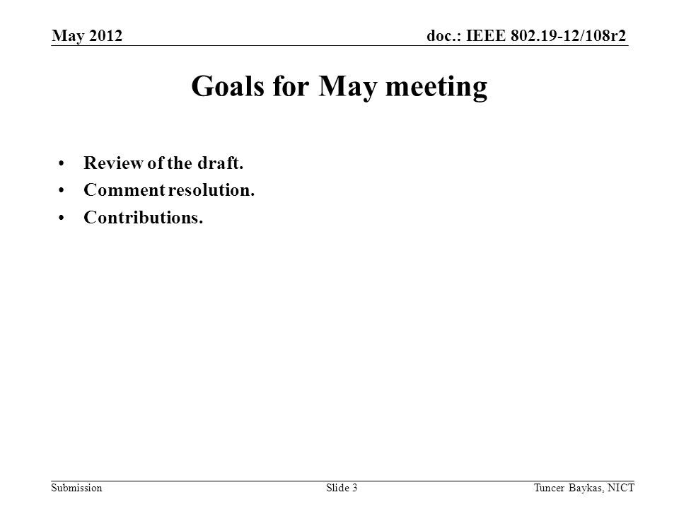 doc.: IEEE 802.19-12/108r2 Submission May 2012 Tuncer Baykas, NICTSlide 3 Goals for May meeting Review of the draft. Comment resolution. Contributions
