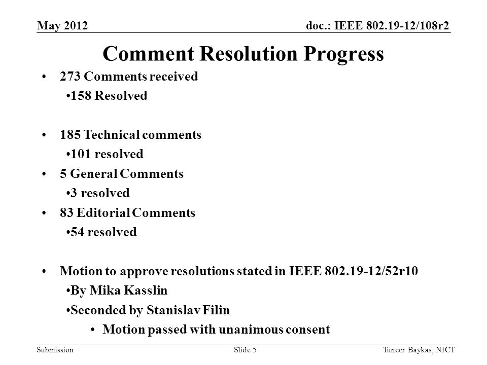 doc.: IEEE 802.19-12/108r2 Submission May 2012 Tuncer Baykas, NICTSlide 5 Comment Resolution Progress 273 Comments received 158 Resolved 185 Technical comments 101 resolved 5 General Comments 3 resolved 83 Editorial Comments 54 resolved Motion to approve resolutions stated in IEEE 802.19-12/52r10 By Mika Kasslin Seconded by Stanislav Filin Motion passed with unanimous consent