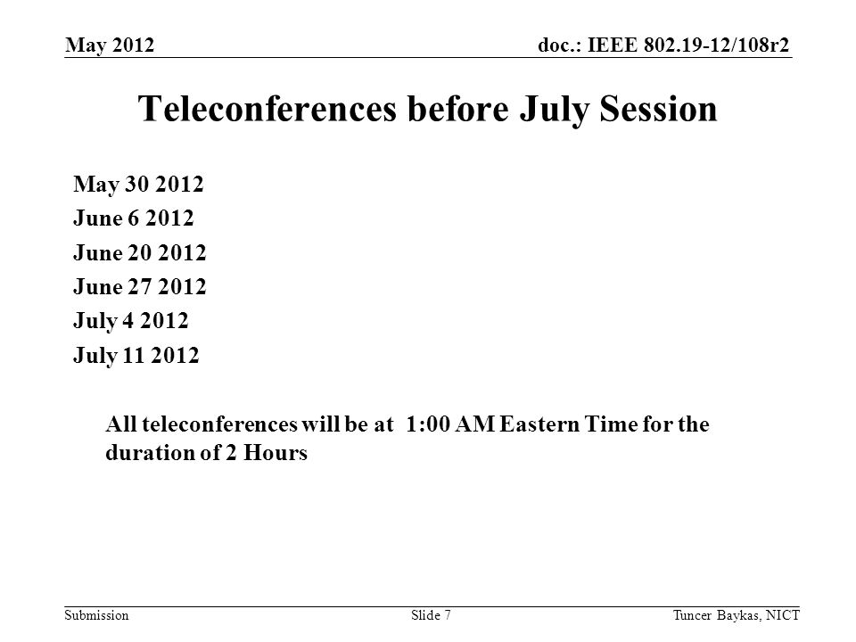 doc.: IEEE 802.19-12/108r2 Submission May 2012 Tuncer Baykas, NICTSlide 7 Teleconferences before July Session May 30 2012 June 6 2012 June 20 2012 Jun