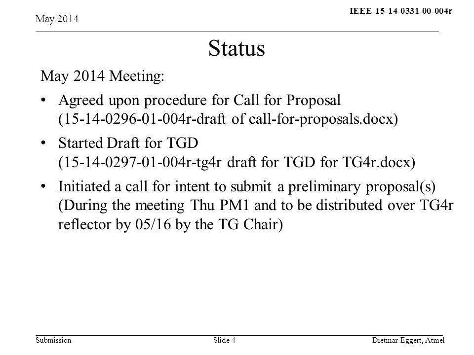 IEEE-15-14-0331-00-004r15- 13-0310-00-004q Submission May 2014 Dietmar Eggert, AtmelSlide 4 Status May 2014 Meeting: Agreed upon procedure for Call for Proposal (15-14-0296-01-004r-draft of call-for-proposals.docx) Started Draft for TGD (15-14-0297-01-004r-tg4r draft for TGD for TG4r.docx) Initiated a call for intent to submit a preliminary proposal(s) (During the meeting Thu PM1 and to be distributed over TG4r reflector by 05/16 by the TG Chair)