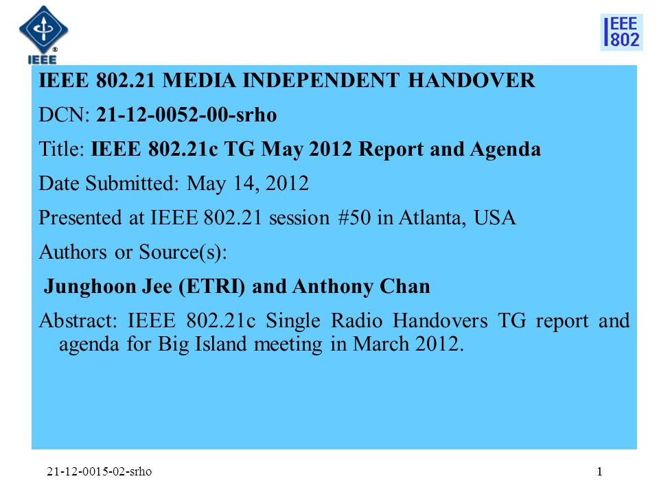 1 IEEE MEDIA INDEPENDENT HANDOVER DCN: srho Title: IEEE c TG May 2012 Report and Agenda Date Submitted: May 14, 2012 Presented at IEEE session #50 in Atlanta, USA Authors or Source(s): Junghoon Jee (ETRI) and Anthony Chan Abstract: IEEE c Single Radio Handovers TG report and agenda for Big Island meeting in March 2012.