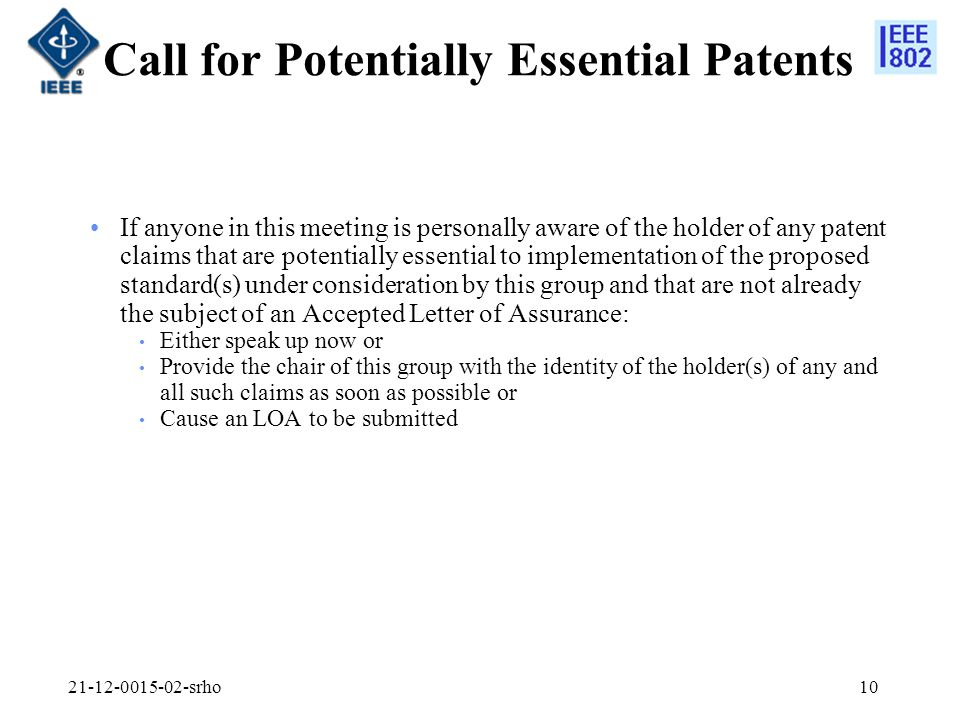 srho10 Call for Potentially Essential Patents If anyone in this meeting is personally aware of the holder of any patent claims that are potentially essential to implementation of the proposed standard(s) under consideration by this group and that are not already the subject of an Accepted Letter of Assurance: Either speak up now or Provide the chair of this group with the identity of the holder(s) of any and all such claims as soon as possible or Cause an LOA to be submitted