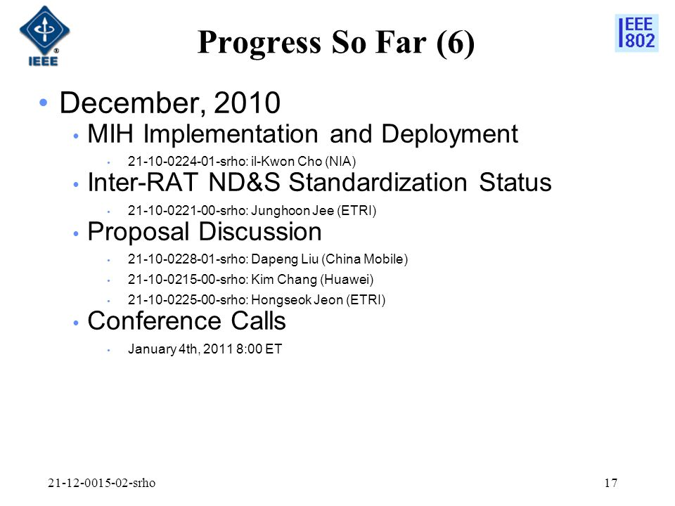 Progress So Far (6) December, 2010 MIH Implementation and Deployment srho: il-Kwon Cho (NIA) Inter-RAT ND&S Standardization Status srho: Junghoon Jee (ETRI) Proposal Discussion srho: Dapeng Liu (China Mobile) srho: Kim Chang (Huawei) srho: Hongseok Jeon (ETRI) Conference Calls January 4th, :00 ET srho17
