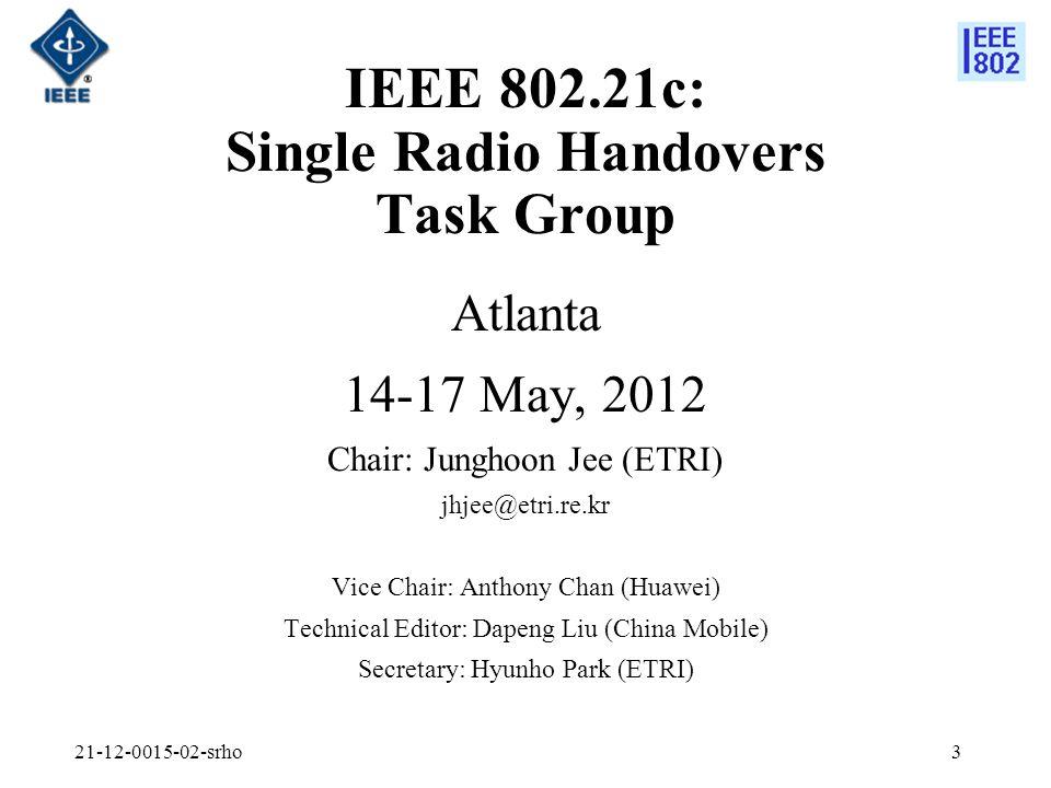 3 IEEE 802.21c: Single Radio Handovers Task Group Atlanta 14-17 May, 2012 Chair: Junghoon Jee (ETRI) jhjee@etri.re.kr Vice Chair: Anthony Chan (Huawei) Technical Editor: Dapeng Liu (China Mobile) Secretary: Hyunho Park (ETRI)