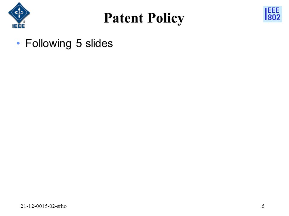 21-12-0015-02-srho7 Instructions for the WG Chair The IEEE-SA strongly recommends that at each WG meeting the chair or a designee: Show slides #1 through #4 of this presentation Advise the WG attendees that: The IEEE's patent policy is consistent with the ANSI patent policy and is described in Clause 6 of the IEEE-SA Standards Board Bylaws; Early identification of patent claims which may be essential for the use of standards under development is strongly encouraged; There may be Essential Patent Claims of which the IEEE is not aware.