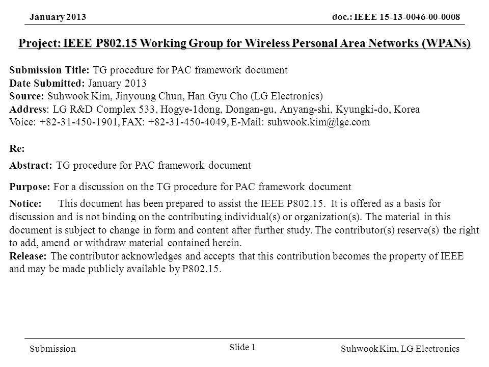 SubmissionSuhwook Kim, LG Electronics January 2013doc.: IEEE 15-13-0046-00-0008 Approved TG procedure (May 2012) DCN: 15-12-0264r3 Three official documents – Technical Guidance Document (TGD) – PAC Framework Document (PFD) – Draft Specification Call for proposal – Submission of ppt&doc file for PFD – Based on TGD Call for contribution – Submission of ppt&doc file for draft spec – Based on PFD