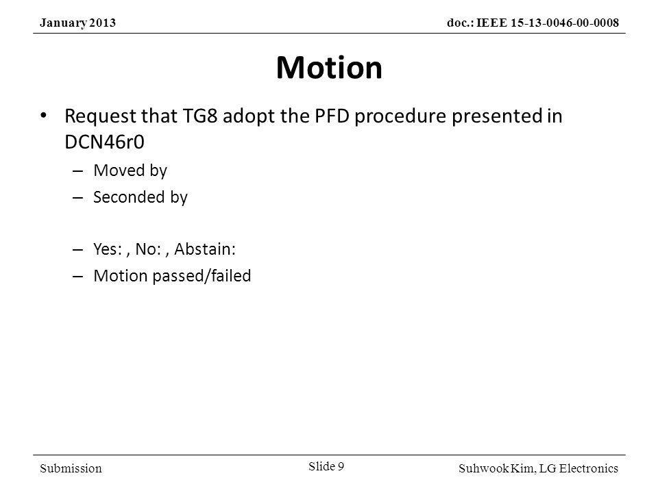 SubmissionSuhwook Kim, LG Electronics January 2013doc.: IEEE 15-13-0046-00-0008 Motion Request that TG8 adopt the PFD procedure presented in DCN46r0 – Moved by – Seconded by – Yes:, No:, Abstain: – Motion passed/failed Slide 9