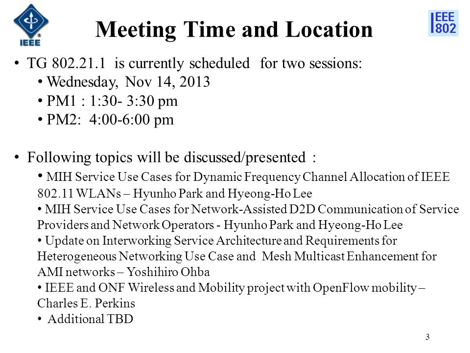 Meeting Time and Location 3 TG 802.21.1 is currently scheduled for two sessions: Wednesday, Nov 14, 2013 PM1 : 1:30- 3:30 pm PM2: 4:00-6:00 pm Following topics will be discussed/presented : MIH Service Use Cases for Dynamic Frequency Channel Allocation of IEEE 802.11 WLANs – Hyunho Park and Hyeong-Ho Lee MIH Service Use Cases for Network-Assisted D2D Communication of Service Providers and Network Operators - Hyunho Park and Hyeong-Ho Lee Update on Interworking Service Architecture and Requirements for Heterogeneous Networking Use Case and Mesh Multicast Enhancement for AMI networks – Yoshihiro Ohba IEEE and ONF Wireless and Mobility project with OpenFlow mobility – Charles E.