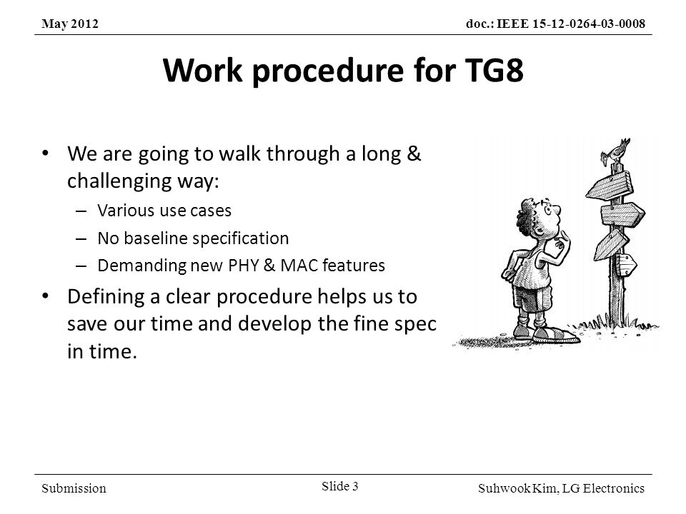SubmissionSuhwook Kim, LG Electronics May 2012doc.: IEEE 15-12-0264-03-0008 Work procedure for TG8 We are going to walk through a long & challenging way: – Various use cases – No baseline specification – Demanding new PHY & MAC features Defining a clear procedure helps us to save our time and develop the fine spec in time.