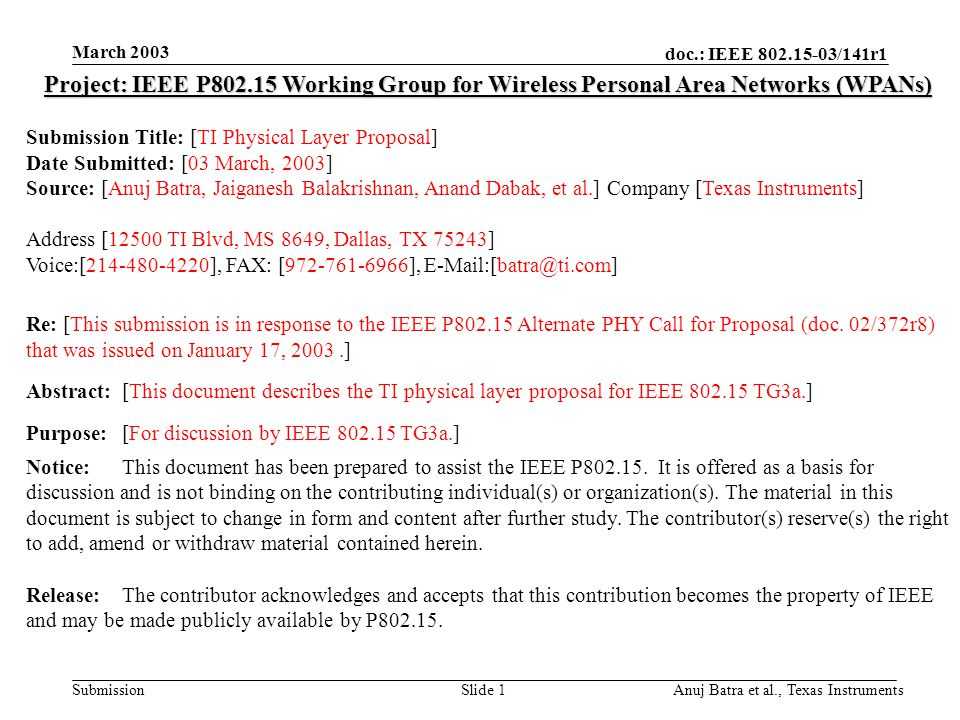 doc.: IEEE 802.15-03/141r1 Submission March 2003 Anuj Batra et al., Texas InstrumentsSlide 1 Project: IEEE P802.15 Working Group for Wireless Personal Area Networks (WPANs) Submission Title: [TI Physical Layer Proposal] Date Submitted: [03 March, 2003] Source: [Anuj Batra, Jaiganesh Balakrishnan, Anand Dabak, et al.] Company [Texas Instruments] Address [12500 TI Blvd, MS 8649, Dallas, TX 75243] Voice:[214-480-4220], FAX: [972-761-6966], E-Mail:[batra@ti.com] Re: [This submission is in response to the IEEE P802.15 Alternate PHY Call for Proposal (doc.