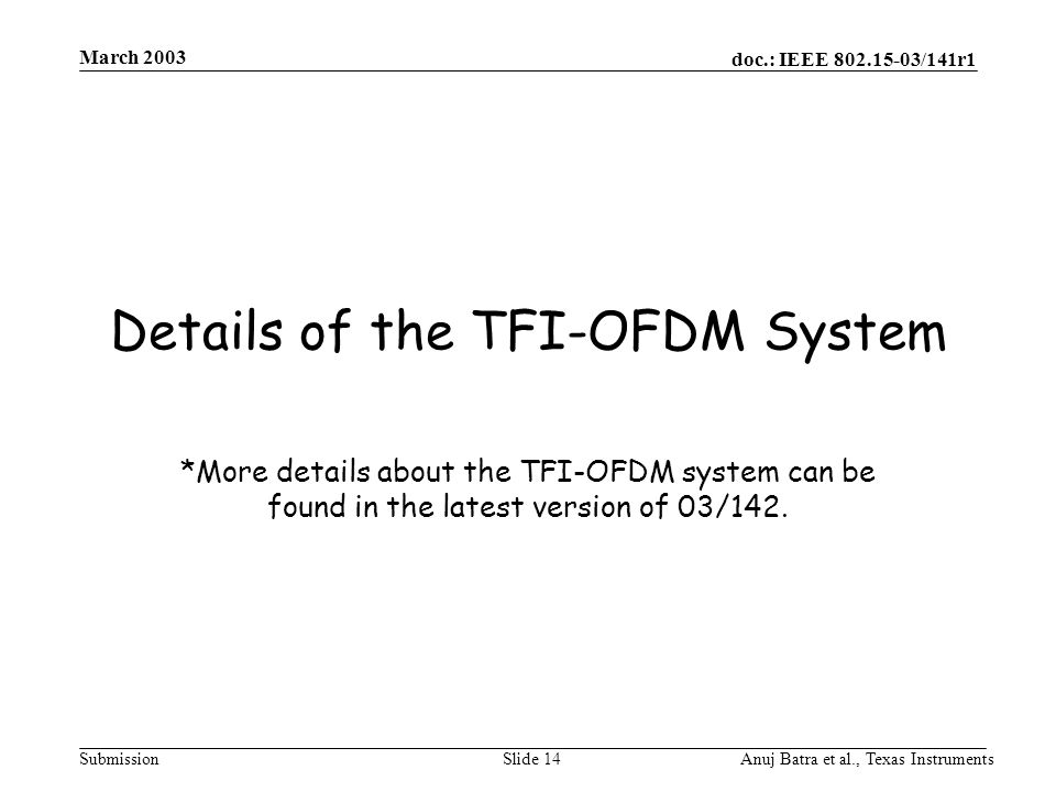 doc.: IEEE 802.15-03/141r1 Submission March 2003 Anuj Batra et al., Texas InstrumentsSlide 14 Details of the TFI-OFDM System *More details about the TFI-OFDM system can be found in the latest version of 03/142.