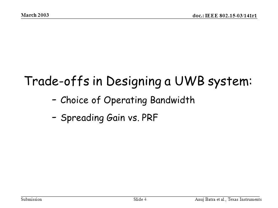 doc.: IEEE 802.15-03/141r1 Submission March 2003 Anuj Batra et al., Texas InstrumentsSlide 4 Trade-offs in Designing a UWB system: - Choice of Operating Bandwidth - Spreading Gain vs.