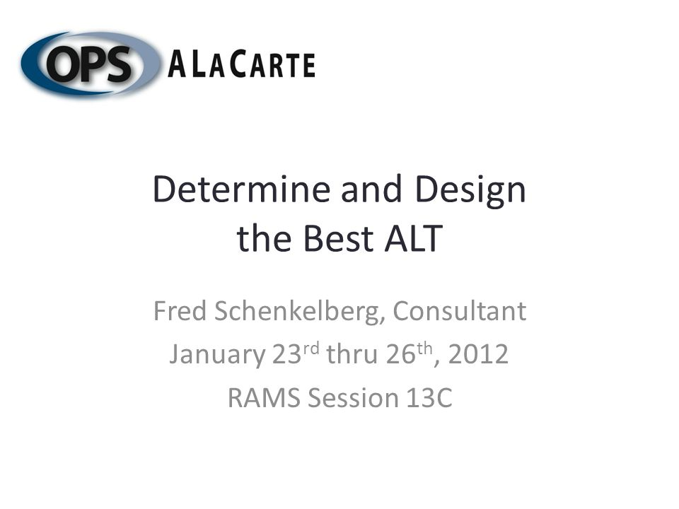 Determine and Design the Best ALT Fred Schenkelberg, Consultant January 23 rd thru 26 th, 2012 RAMS Session 13C