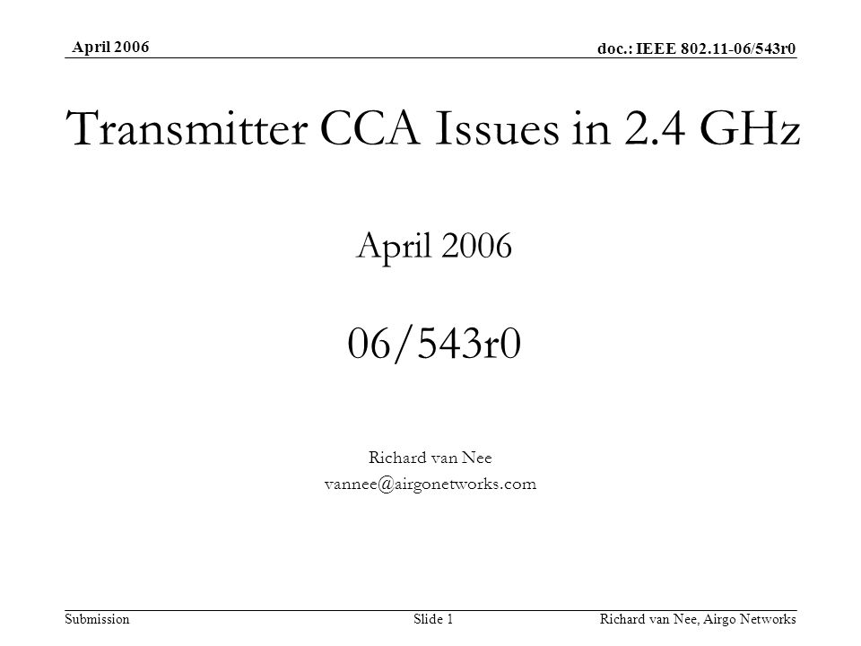 doc.: IEEE 802.11-06/543r0 Submission April 2006 Richard van Nee, Airgo NetworksSlide 1 Transmitter CCA Issues in 2.4 GHz April 2006 06/543r0 Richard van Nee vannee@airgonetworks.com