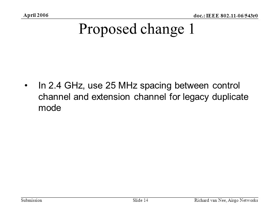 doc.: IEEE /543r0 Submission April 2006 Richard van Nee, Airgo NetworksSlide 14 Proposed change 1 In 2.4 GHz, use 25 MHz spacing between control channel and extension channel for legacy duplicate mode