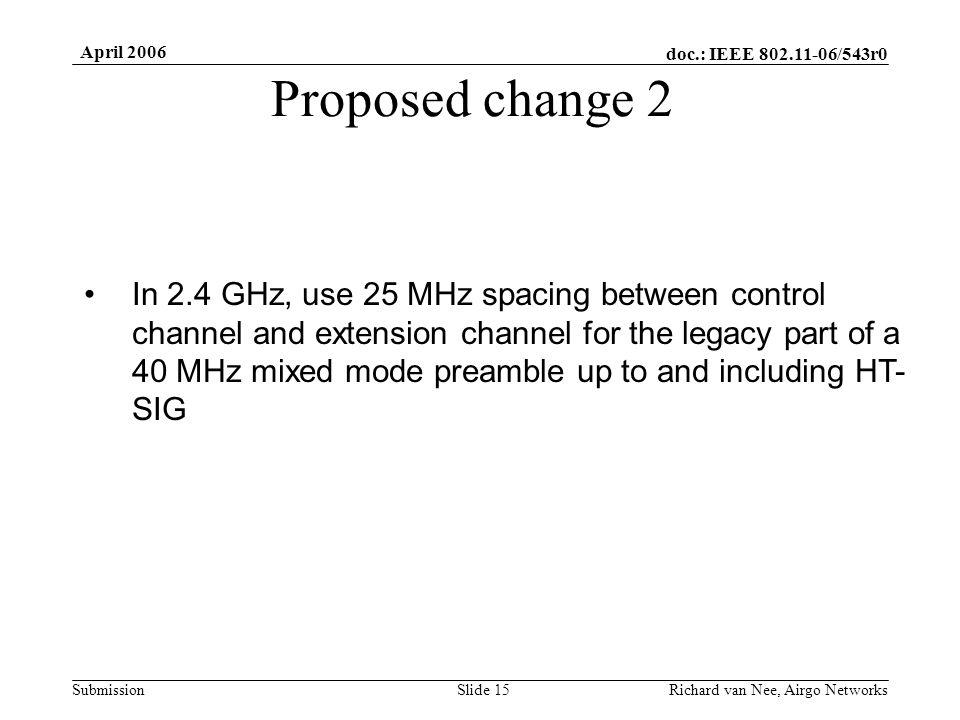 doc.: IEEE /543r0 Submission April 2006 Richard van Nee, Airgo NetworksSlide 15 Proposed change 2 In 2.4 GHz, use 25 MHz spacing between control channel and extension channel for the legacy part of a 40 MHz mixed mode preamble up to and including HT- SIG