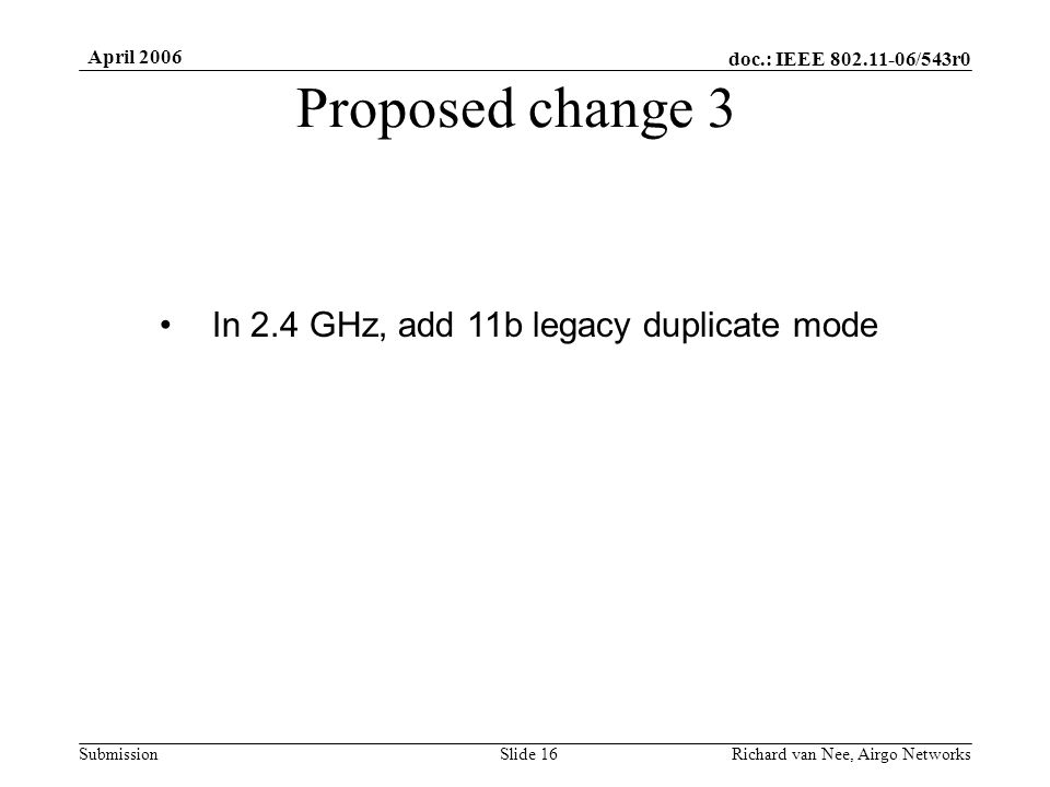 doc.: IEEE /543r0 Submission April 2006 Richard van Nee, Airgo NetworksSlide 16 Proposed change 3 In 2.4 GHz, add 11b legacy duplicate mode